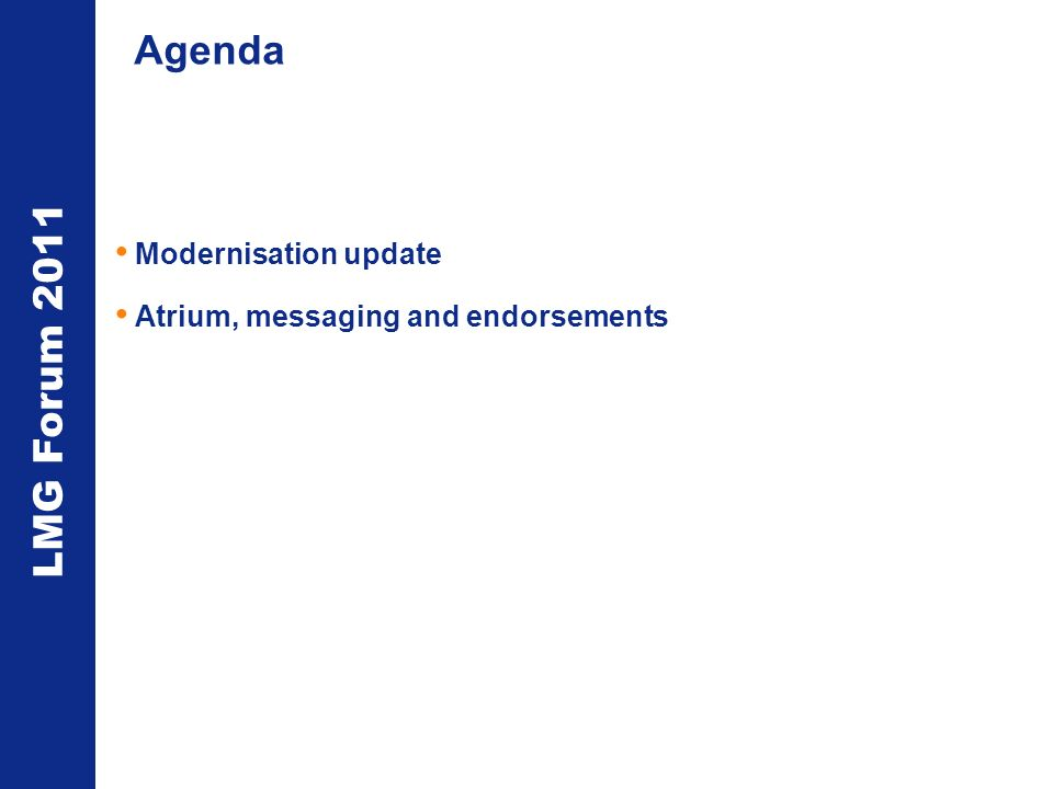 LMG Forum 2011 Agenda Modernisation update Atrium, messaging and endorsements