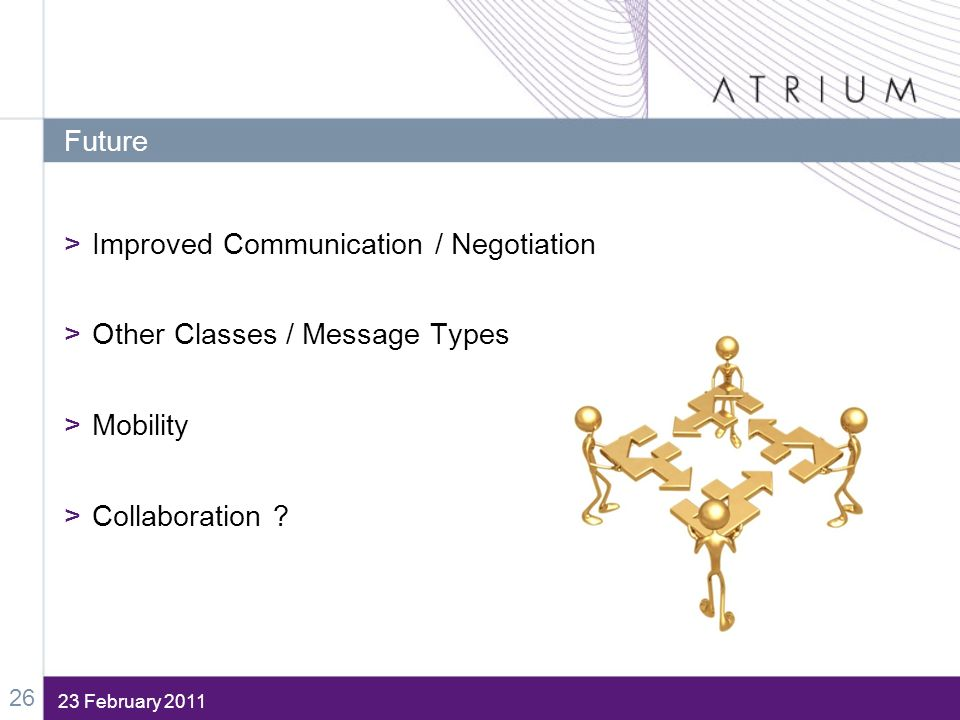 23 February 2011 Future >Improved Communication / Negotiation >Other Classes / Message Types >Mobility >Collaboration ? 26