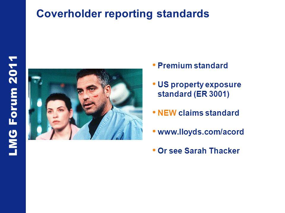 LMG Forum 2011 Coverholder reporting standards Premium standard US property exposure standard (ER 3001) NEW claims standard www.lloyds.com/acord Or see Sarah Thacker