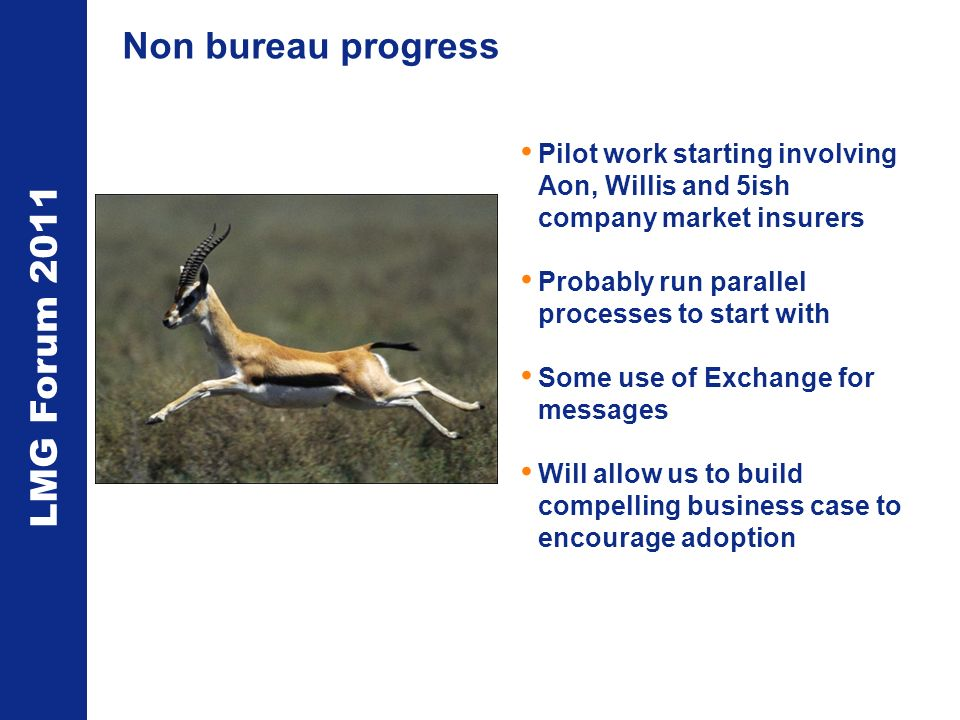 LMG Forum 2011 Non bureau progress Pilot work starting involving Aon, Willis and 5ish company market insurers Probably run parallel processes to start with Some use of Exchange for messages Will allow us to build compelling business case to encourage adoption