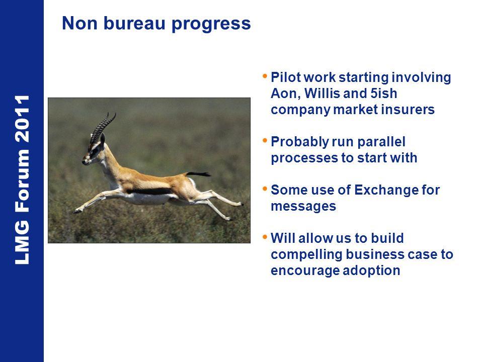 LMG Forum 2011 Non bureau progress Pilot work starting involving Aon, Willis and 5ish company market insurers Probably run parallel processes to start