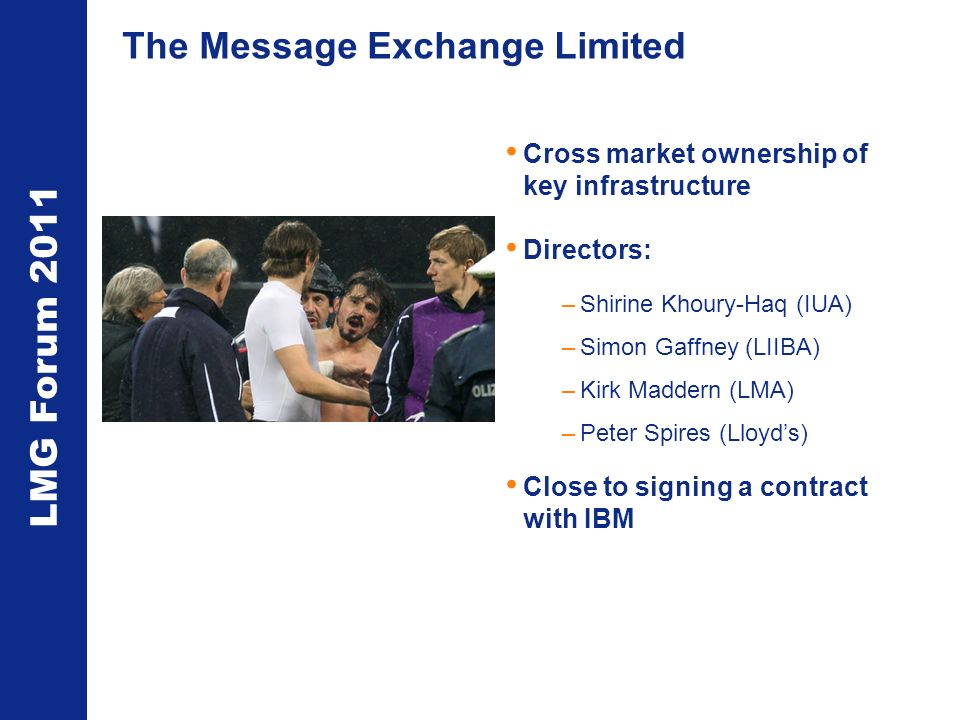 LMG Forum 2011 The Message Exchange Limited Cross market ownership of key infrastructure Directors: –Shirine Khoury-Haq (IUA) –Simon Gaffney (LIIBA) –Kirk Maddern (LMA) –Peter Spires (Lloyds) Close to signing a contract with IBM