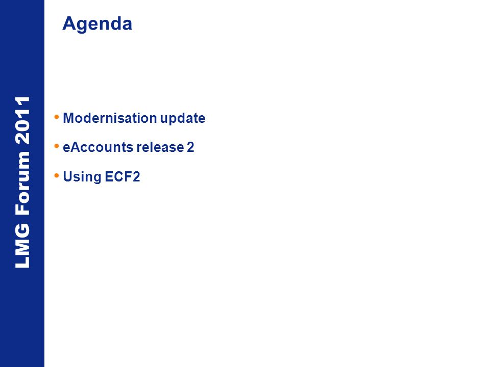 LMG Forum 2011 Agenda Modernisation update eAccounts release 2 Using ECF2
