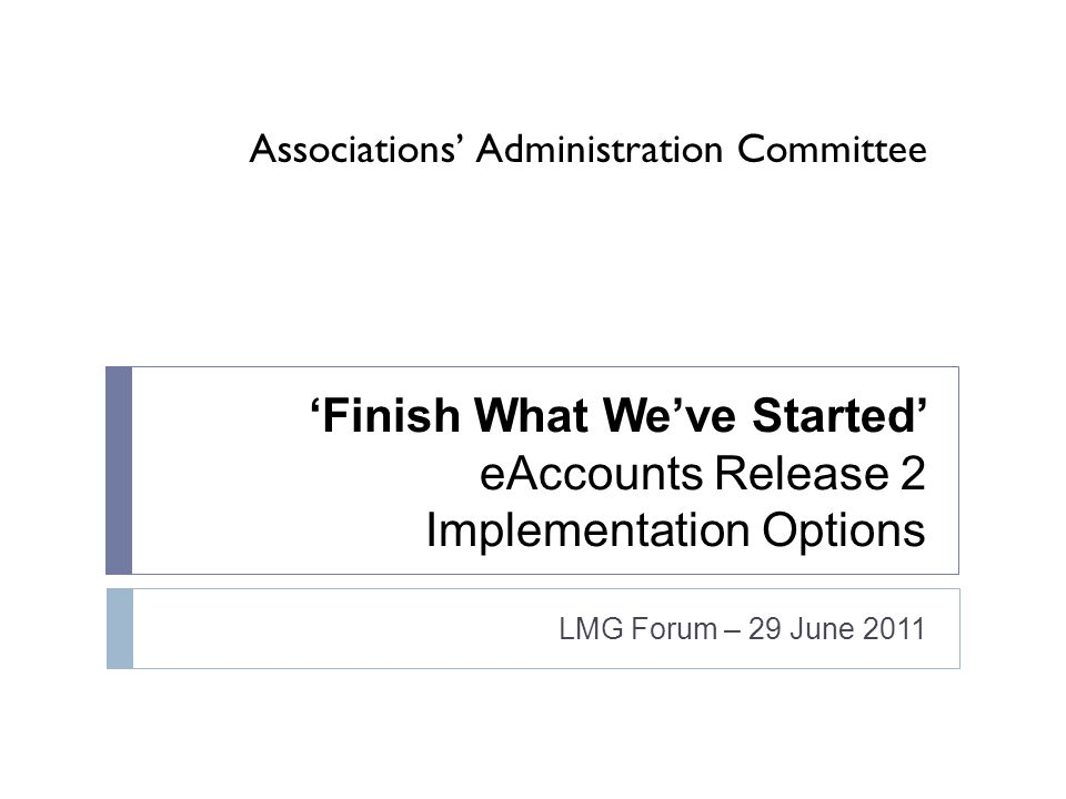 Associations Administration Committee Finish What Weve Started eAccounts Release 2 Implementation Options LMG Forum – 29 June 2011