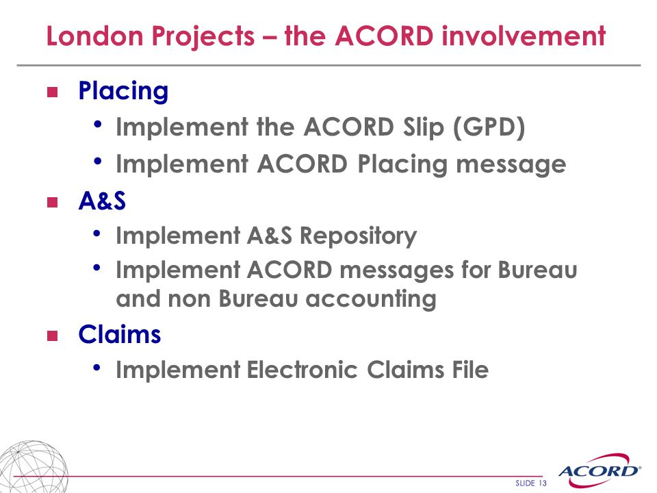 SLIDE 13 London Projects – the ACORD involvement Placing Implement the ACORD Slip (GPD) Implement ACORD Placing message A&S Implement A&S Repository I