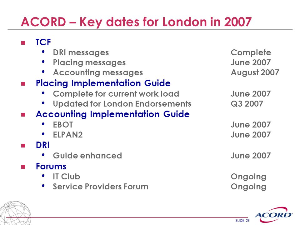 SLIDE 29 ACORD – Key dates for London in 2007 TCF DRI messagesComplete Placing messagesJune 2007 Accounting messagesAugust 2007 Placing Implementation