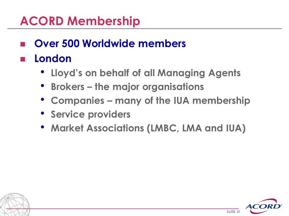 SLIDE 31 ACORD Membership Over 500 Worldwide members London Lloyds on behalf of all Managing Agents Brokers – the major organisations Companies – many