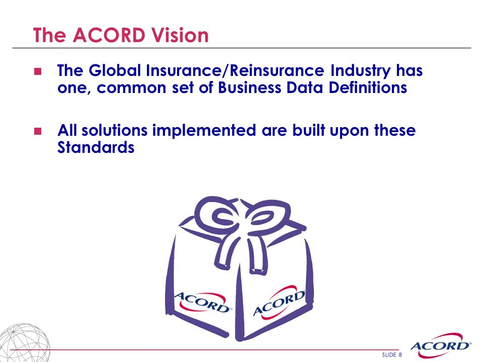 SLIDE 9 ACORD Governance 3 Standard Domains Non Life Reinsurance Large Commercial Property Casualty &Surety Life Life and Annuity ACORD Board Advisory Boards ACORD Standards Committee Domain Steering Committee Business Technical Implementation ACORD staff Working groups