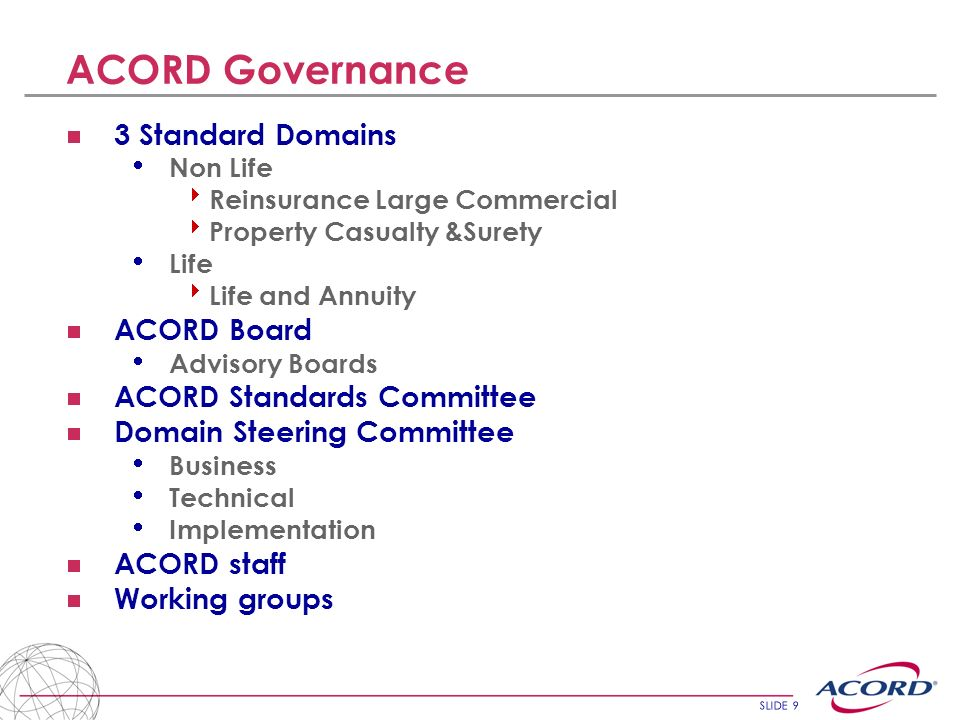 SLIDE 30 ACORD – other areas Roadmaps London Roadmap - this has been developed into the MRG Roadmap ACORD is developing Roadmaps for North America and Europe ACORD TV Communication and Education service Video on demand providing insurance information via ACORD website Working on Exposure reporting