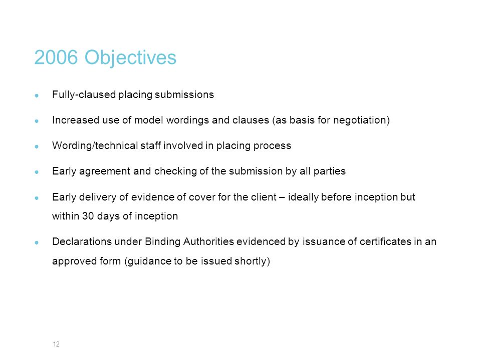 12 2006 Objectives Fully-claused placing submissions Increased use of model wordings and clauses (as basis for negotiation) Wording/technical staff in
