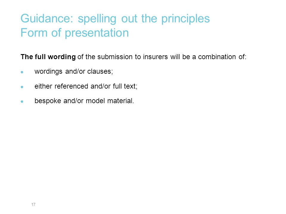 17 Guidance: spelling out the principles Form of presentation The full wording of the submission to insurers will be a combination of: wordings and/or