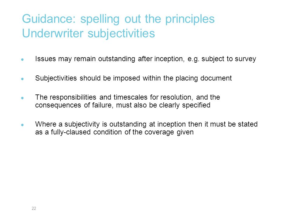 22 Guidance: spelling out the principles Underwriter subjectivities Issues may remain outstanding after inception, e.g. subject to survey Subjectiviti