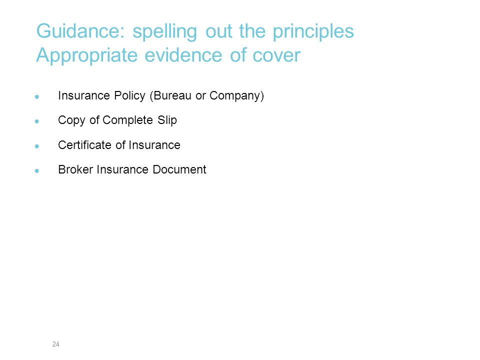24 Guidance: spelling out the principles Appropriate evidence of cover Insurance Policy (Bureau or Company) Copy of Complete Slip Certificate of Insur