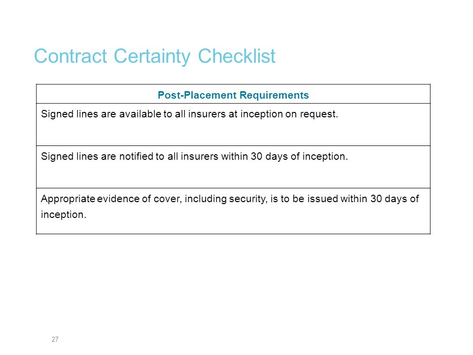 27 Contract Certainty Checklist Post-Placement Requirements Signed lines are available to all insurers at inception on request. Signed lines are notif