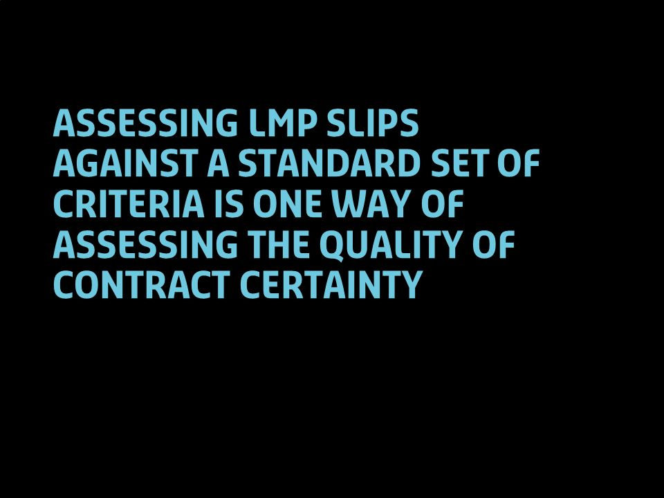 5 Assessing LMP slips against a standard set of criteria is one way of assessing the quality of contract certainty