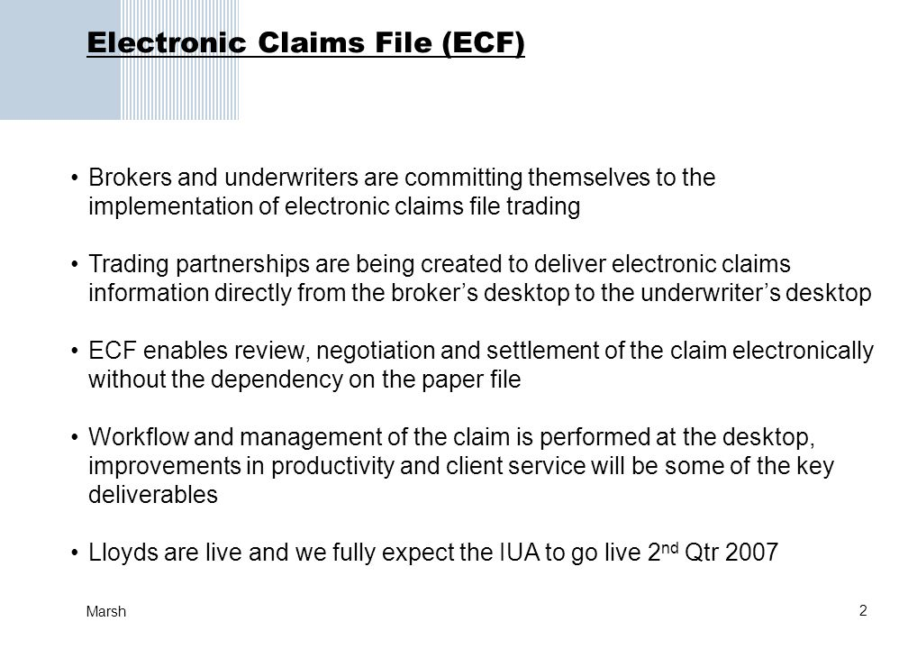 2 Marsh Electronic Claims File (ECF) Brokers and underwriters are committing themselves to the implementation of electronic claims file trading Trading partnerships are being created to deliver electronic claims information directly from the brokers desktop to the underwriters desktop ECF enables review, negotiation and settlement of the claim electronically without the dependency on the paper file Workflow and management of the claim is performed at the desktop, improvements in productivity and client service will be some of the key deliverables Lloyds are live and we fully expect the IUA to go live 2 nd Qtr 2007