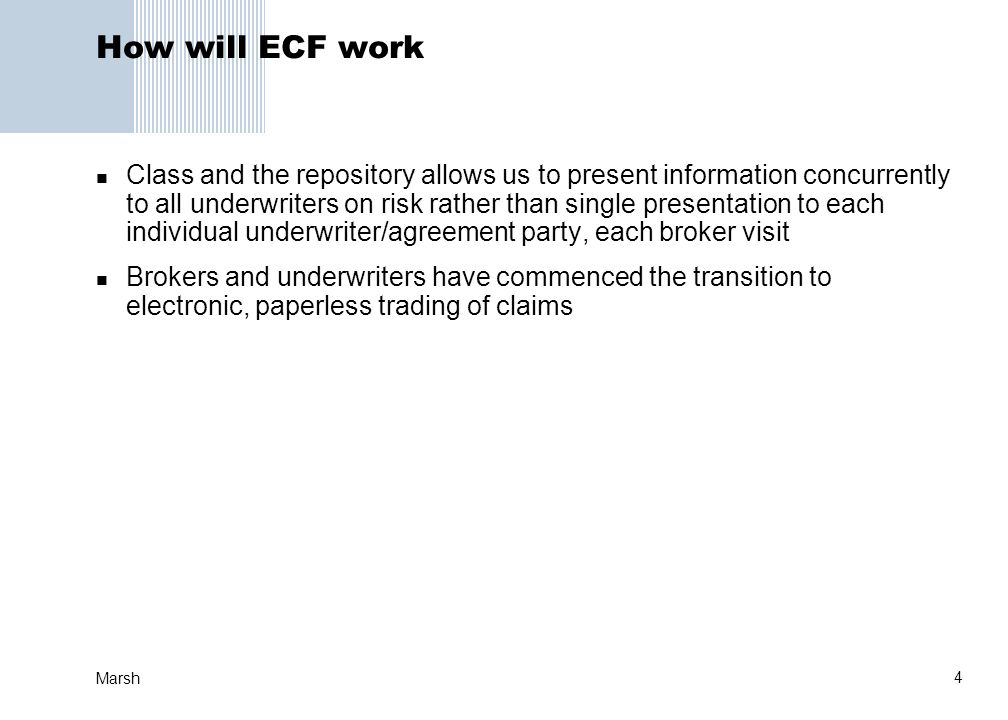 4 Marsh How will ECF work Class and the repository allows us to present information concurrently to all underwriters on risk rather than single presentation to each individual underwriter/agreement party, each broker visit Brokers and underwriters have commenced the transition to electronic, paperless trading of claims