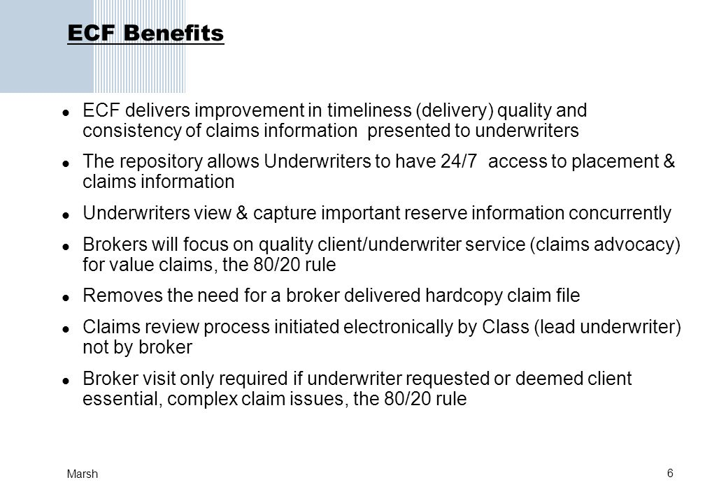 6 Marsh ECF Benefits ECF delivers improvement in timeliness (delivery) quality and consistency of claims information presented to underwriters The rep