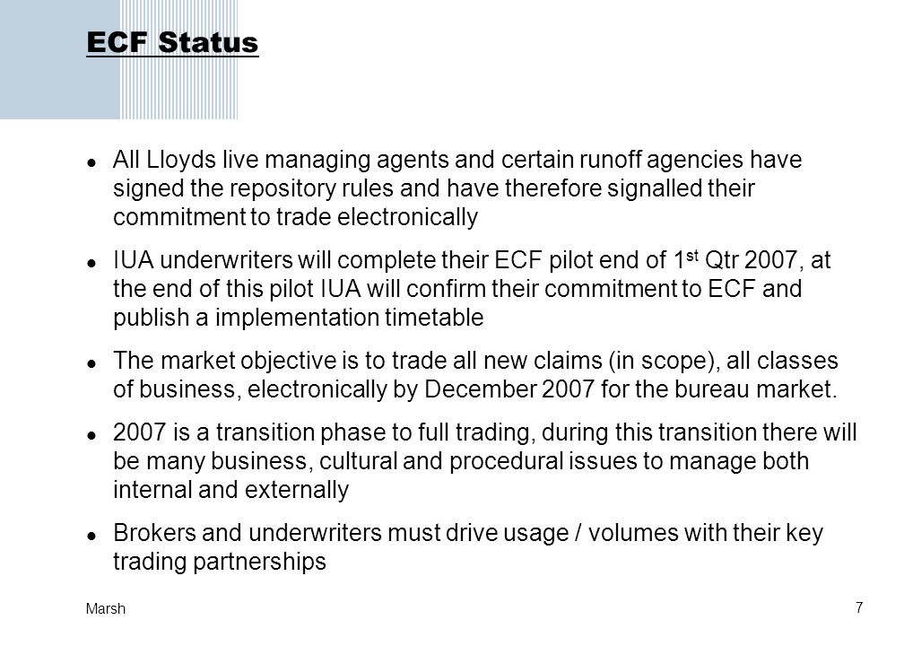 7 Marsh ECF Status All Lloyds live managing agents and certain runoff agencies have signed the repository rules and have therefore signalled their commitment to trade electronically IUA underwriters will complete their ECF pilot end of 1 st Qtr 2007, at the end of this pilot IUA will confirm their commitment to ECF and publish a implementation timetable The market objective is to trade all new claims (in scope), all classes of business, electronically by December 2007 for the bureau market.