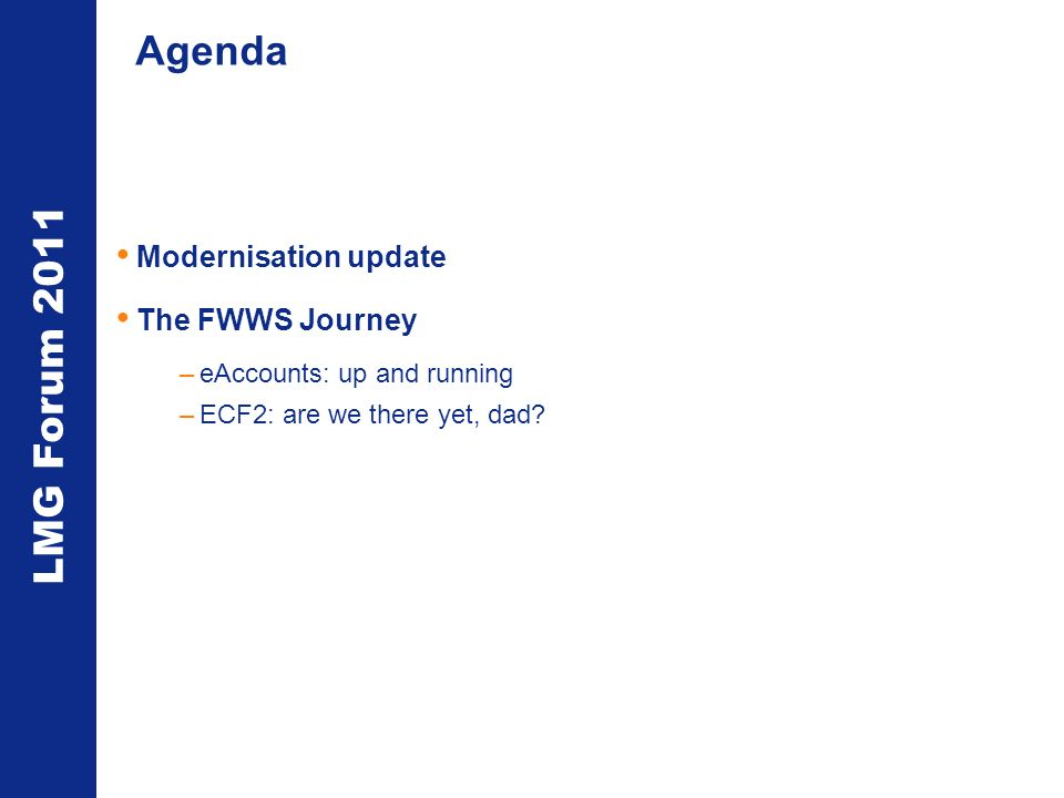 LMG Forum 2011 Agenda Modernisation update The FWWS Journey –eAccounts: up and running –ECF2: are we there yet, dad
