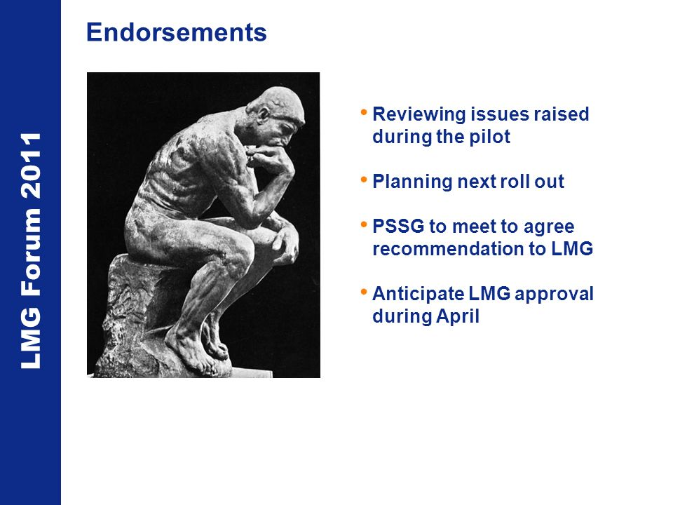 LMG Forum 2011 Endorsements Reviewing issues raised during the pilot Planning next roll out PSSG to meet to agree recommendation to LMG Anticipate LMG approval during April