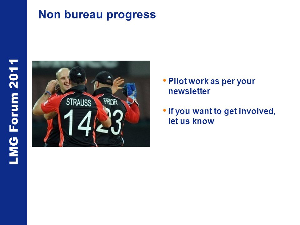 LMG Forum 2011 Non bureau progress Pilot work as per your newsletter If you want to get involved, let us know
