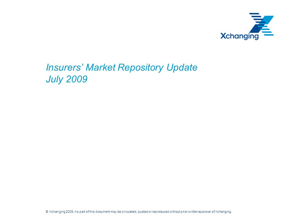 © Xchanging 2009, no part of this document may be circulated, quoted or reproduced without prior written approval of Xchanging. Insurers Market Reposi