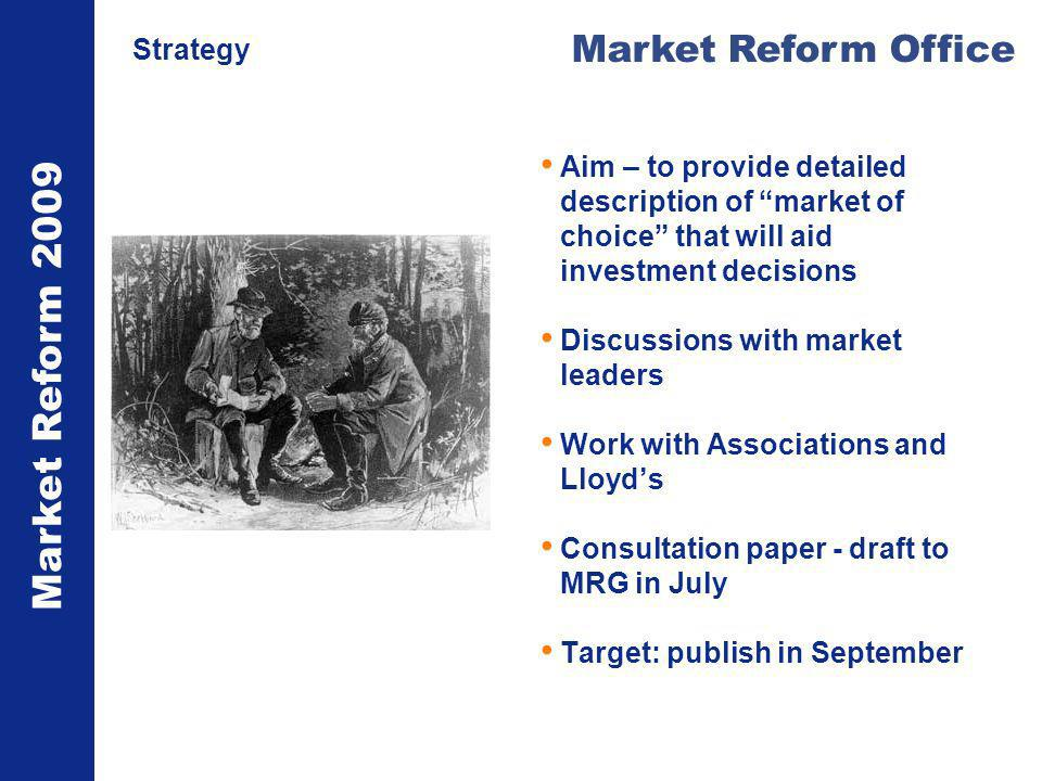 Market Reform 2009 Market Reform Office Strategy Aim – to provide detailed description of market of choice that will aid investment decisions Discussions with market leaders Work with Associations and Lloyds Consultation paper - draft to MRG in July Target: publish in September