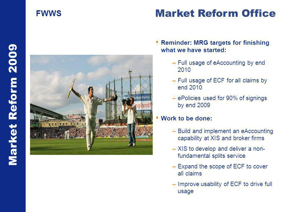 Market Reform 2009 Market Reform Office FWWS Reminder: MRG targets for finishing what we have started: –Full usage of eAccounting by end 2010 –Full usage of ECF for all claims by end 2010 –ePolicies used for 90% of signings by end 2009 Work to be done: –Build and implement an eAccounting capability at XIS and broker firms –XIS to develop and deliver a non- fundamental splits service –Expand the scope of ECF to cover all claims –Improve usability of ECF to drive full usage