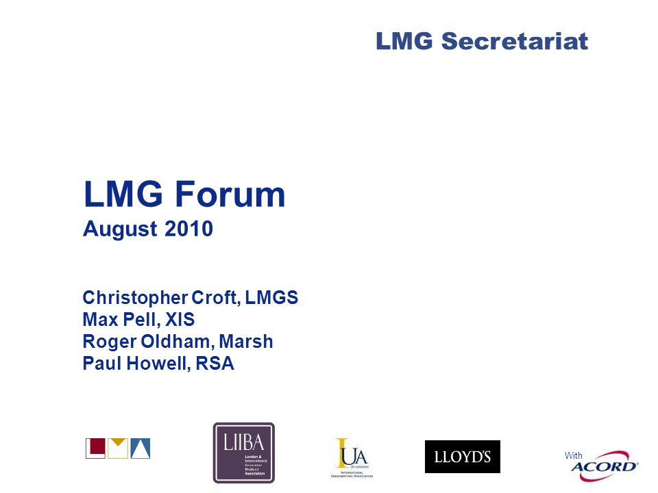 With LMG Secretariat LMG Forum August 2010 Christopher Croft, LMGS Max Pell, XIS Roger Oldham, Marsh Paul Howell, RSA