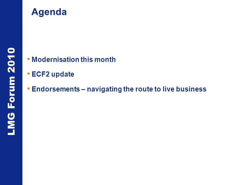LMG Forum 2010 Agenda Modernisation this month ECF2 update Endorsements – navigating the route to live business