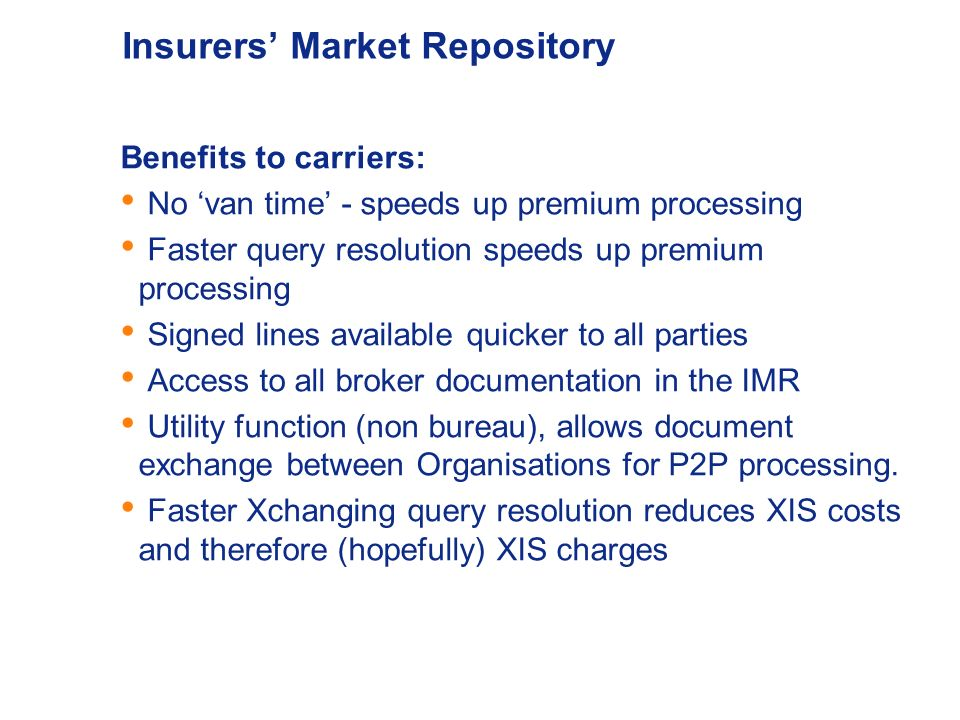 Insurers Market Repository Benefits to Brokers : Reduced paper handling costs Faster processing times – no van time Faster query resolution Reduction in rejection rates Enhanced audit trial & reconciliation DRI functionality consistent with ECF Utility function (non bureau), allows document exchange between Organisations for P2P processing.
