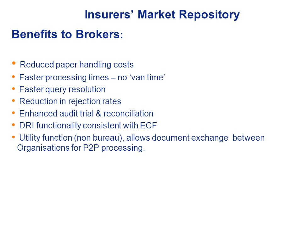 Insurers Market Repository Benefits to Brokers : Reduced paper handling costs Faster processing times – no van time Faster query resolution Reduction