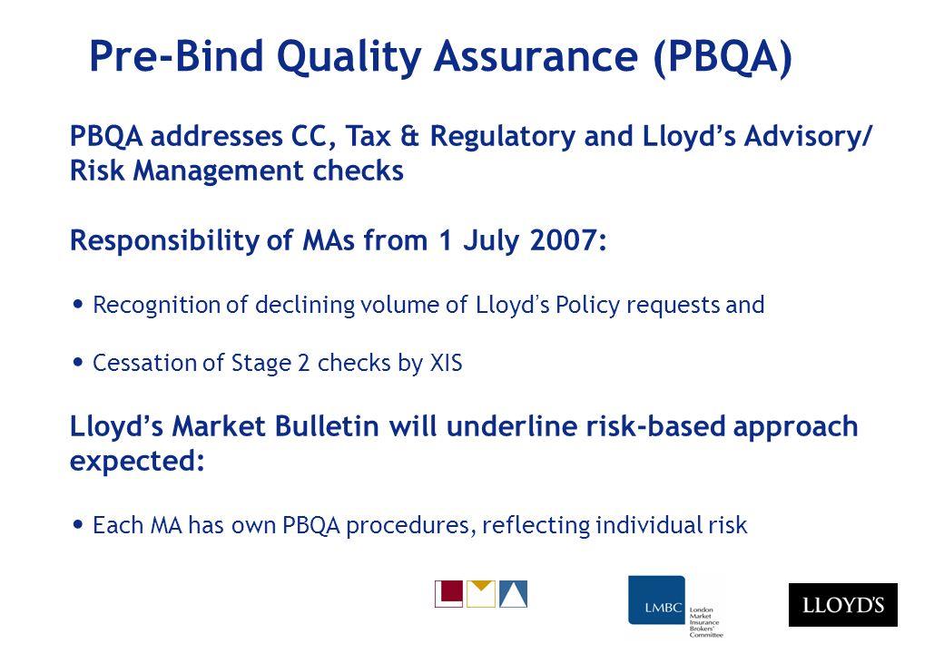 Pre-Bind Quality Assurance (PBQA) PBQA addresses CC, Tax & Regulatory and Lloyd s Advisory/ Risk Management checks Responsibility of MAs from 1 July 2