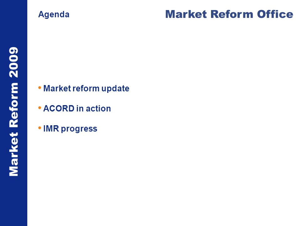 Market Reform 2009 Market Reform Office Agenda Market reform update ACORD in action IMR progress