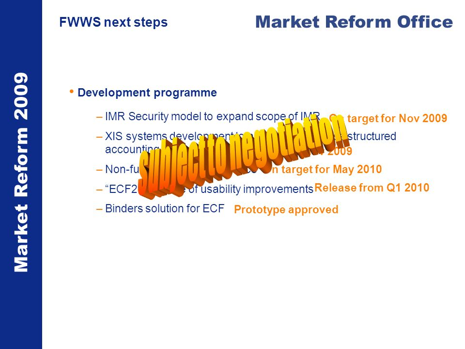 Market Reform 2009 Market Reform Office FWWS next steps Development programme –IMR Security model to expand scope of IMR –XIS systems development to accept and process structured accounting messages –Non-fundamental splits service –ECF2 package of usability improvements –Binders solution for ECF On target for Nov 2009 On target for May 2010 Release from Q1 2010 Prototype approved