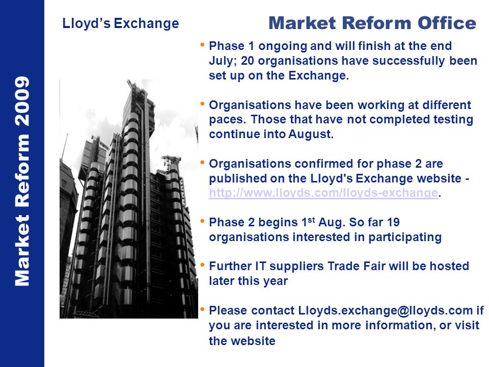 Market Reform 2009 Market Reform Office Lloyds Exchange Phase 1 ongoing and will finish at the end July; 20 organisations have successfully been set u