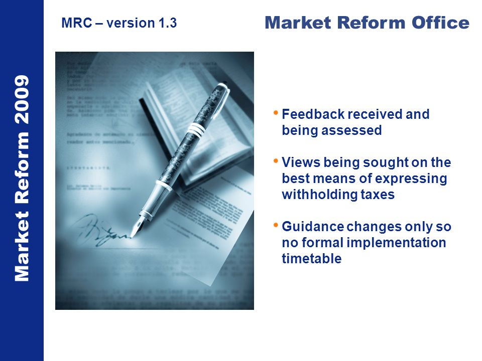 Market Reform 2009 Market Reform Office MRC – version 1.3 Feedback received and being assessed Views being sought on the best means of expressing with