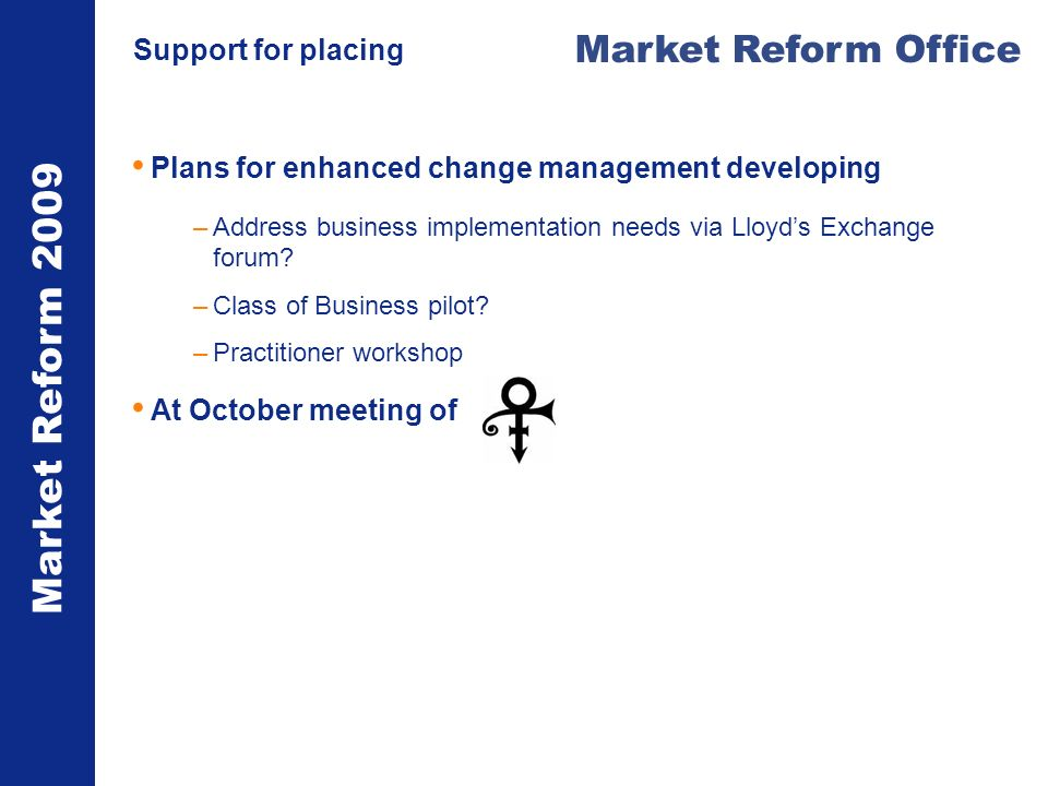 Market Reform 2009 Market Reform Office Support for placing Plans for enhanced change management developing –Address business implementation needs via