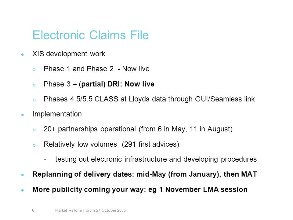 Market Reform Forum 27 October 20056 Electronic Claims File XIS development work Phase 1 and Phase 2 - Now live Phase 3 – (partial) DRI: Now live Phases 4.5/5.5 CLASS at Lloyds data through GUI/Seamless link Implementation 20+ partnerships operational (from 6 in May, 11 in August) Relatively low volumes (291 first advices) -testing out electronic infrastructure and developing procedures Replanning of delivery dates: mid-May (from January), then MAT More publicity coming your way: eg 1 November LMA session