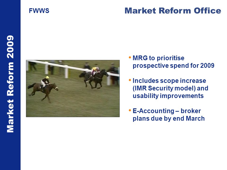 Market Reform 2009 Market Reform Office FWWS MRG to prioritise prospective spend for 2009 Includes scope increase (IMR Security model) and usability improvements E-Accounting – broker plans due by end March