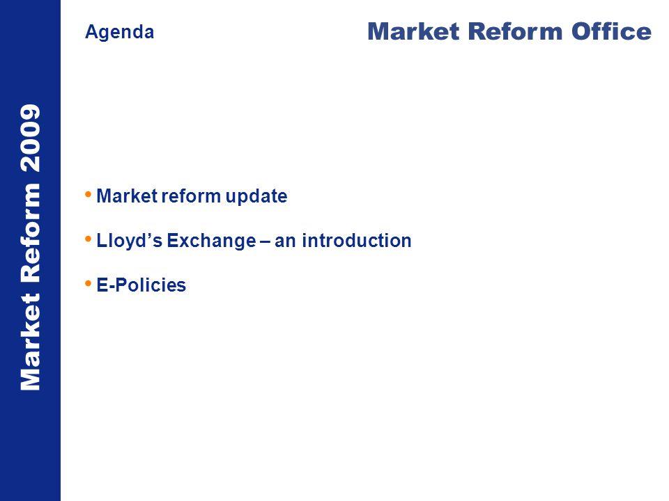 Market Reform 2009 Market Reform Office Agenda Market reform update Lloyds Exchange – an introduction E-Policies