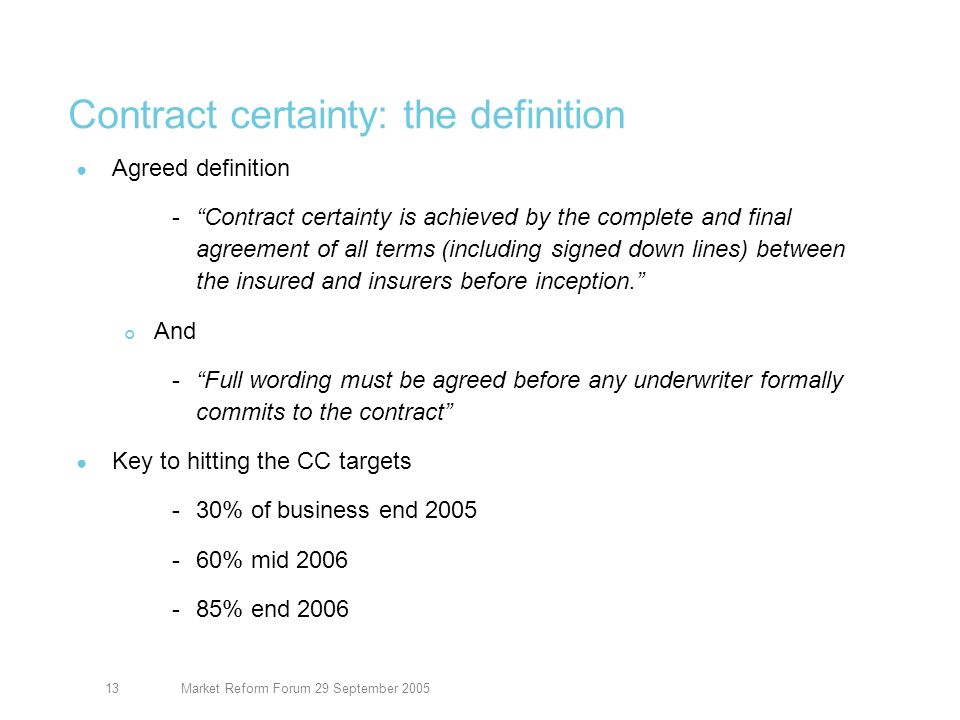 Market Reform Forum 29 September 200513 Contract certainty: the definition Agreed definition -Contract certainty is achieved by the complete and final agreement of all terms (including signed down lines) between the insured and insurers before inception.