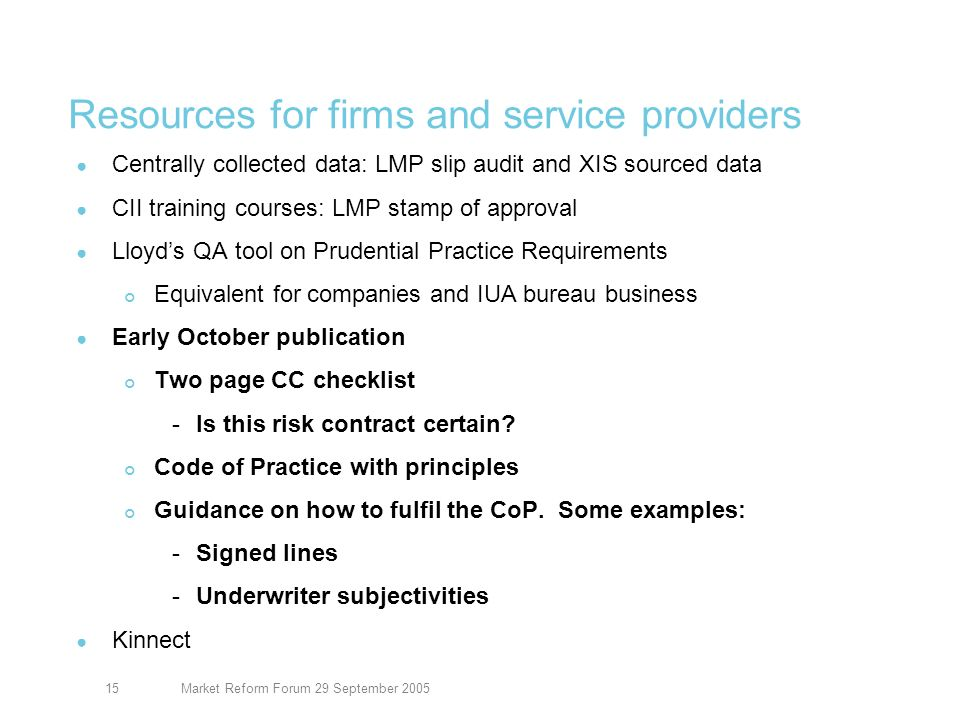 Market Reform Forum 29 September 200515 Resources for firms and service providers Centrally collected data: LMP slip audit and XIS sourced data CII training courses: LMP stamp of approval Lloyds QA tool on Prudential Practice Requirements Equivalent for companies and IUA bureau business Early October publication Two page CC checklist -Is this risk contract certain.