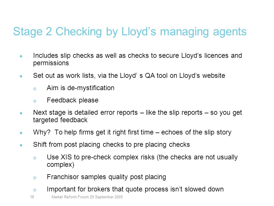 Market Reform Forum 29 September 200518 Stage 2 Checking by Lloyds managing agents Includes slip checks as well as checks to secure Lloyds licences and permissions Set out as work lists, via the Lloyd s QA tool on Lloyds website Aim is de-mystification Feedback please Next stage is detailed error reports – like the slip reports – so you get targeted feedback Why.