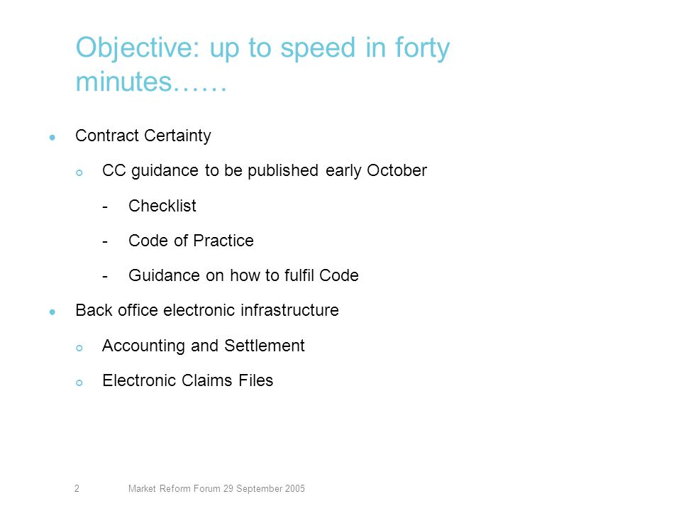 Market Reform Forum 29 September 20052 Objective: up to speed in forty minutes…… Contract Certainty CC guidance to be published early October -Checklist -Code of Practice -Guidance on how to fulfil Code Back office electronic infrastructure Accounting and Settlement Electronic Claims Files