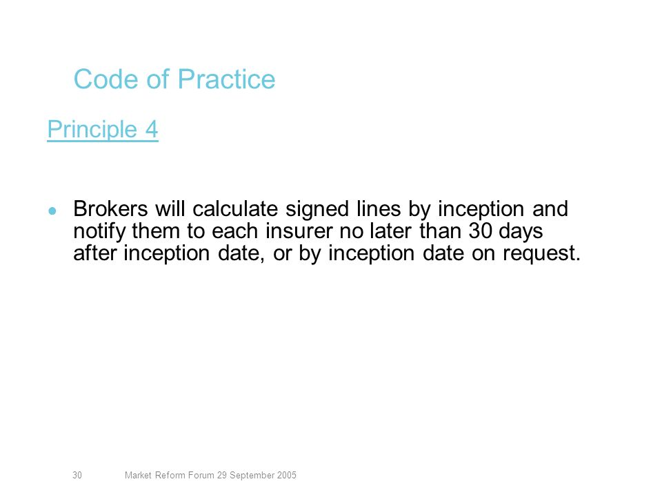 Market Reform Forum 29 September 200530 Code of Practice Principle 4 Brokers will calculate signed lines by inception and notify them to each insurer no later than 30 days after inception date, or by inception date on request.