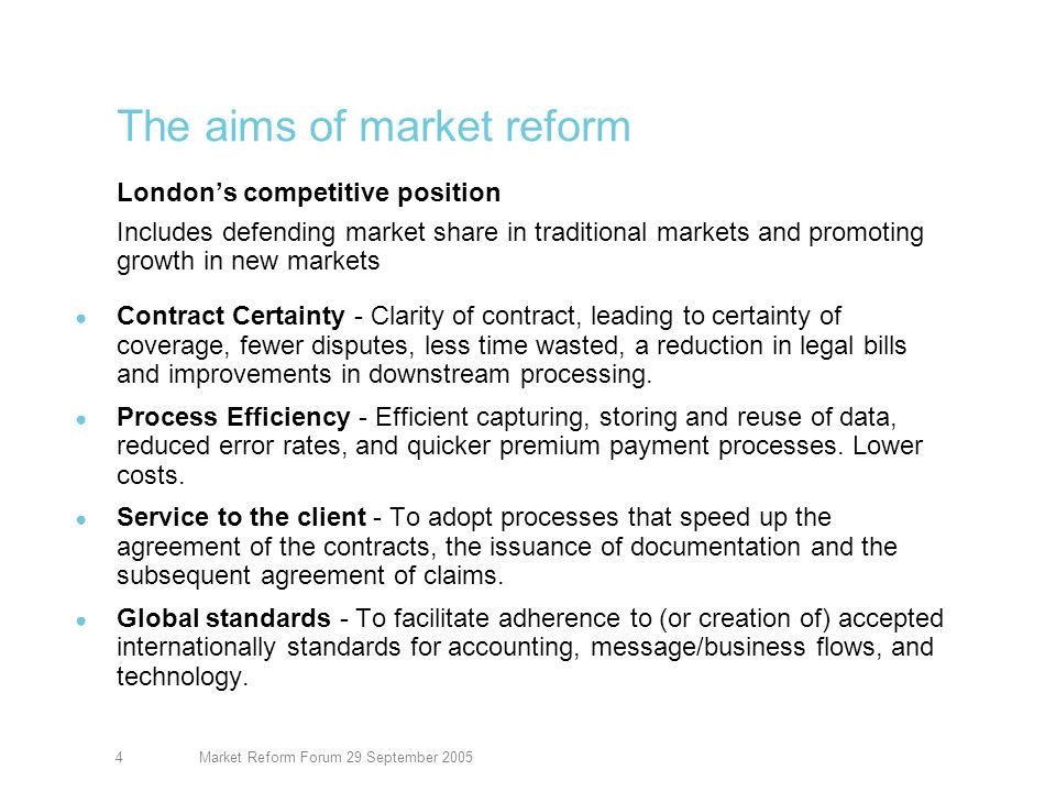 Market Reform Forum 29 September 20054 The aims of market reform Londons competitive position Includes defending market share in traditional markets and promoting growth in new markets Contract Certainty - Clarity of contract, leading to certainty of coverage, fewer disputes, less time wasted, a reduction in legal bills and improvements in downstream processing.