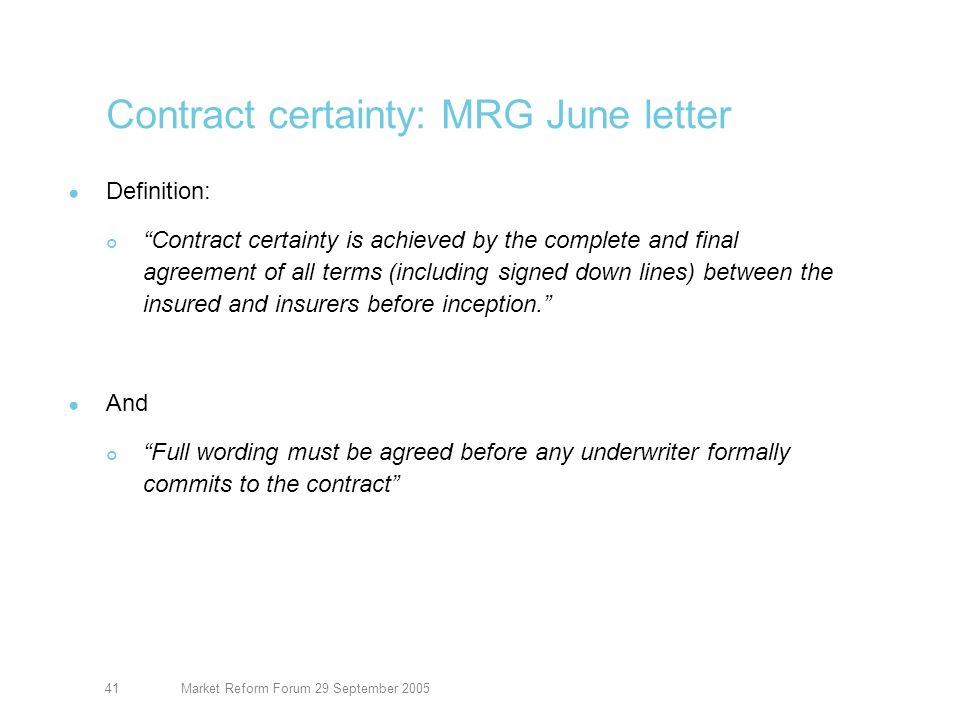 Market Reform Forum 29 September 200541 Contract certainty: MRG June letter Definition: Contract certainty is achieved by the complete and final agreement of all terms (including signed down lines) between the insured and insurers before inception.