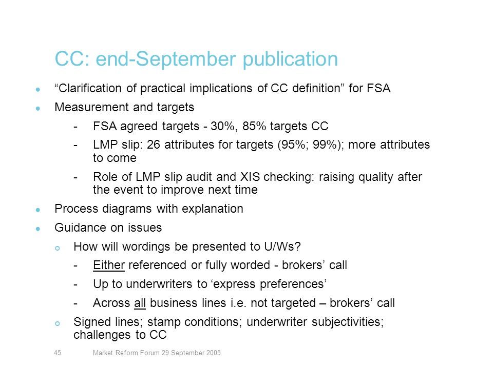 Market Reform Forum 29 September 200545 CC: end-September publication Clarification of practical implications of CC definition for FSA Measurement and targets -FSA agreed targets - 30%, 85% targets CC -LMP slip: 26 attributes for targets (95%; 99%); more attributes to come -Role of LMP slip audit and XIS checking: raising quality after the event to improve next time Process diagrams with explanation Guidance on issues How will wordings be presented to U/Ws.